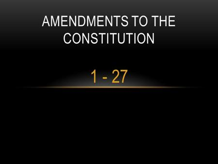 1 - 27 AMENDMENTS TO THE CONSTITUTION. AMENDMENT 1: RELIGIOUS AND POLITICAL FREEDOM Congress shall make no law establishing a religion, or prohibit free.