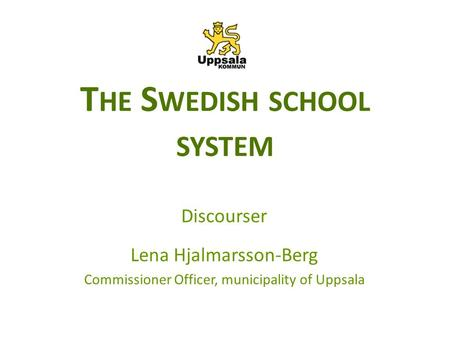 T HE S WEDISH SCHOOL SYSTEM Discourser Lena Hjalmarsson-Berg Commissioner Officer, municipality of Uppsala.