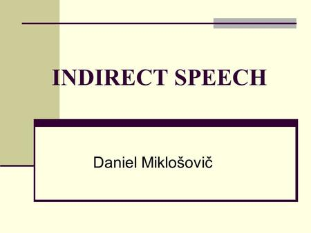 INDIRECT SPEECH Daniel Miklošovič. What is indirect speech? It is a report of what somebody has said that does not use their exact words. I'm going to.