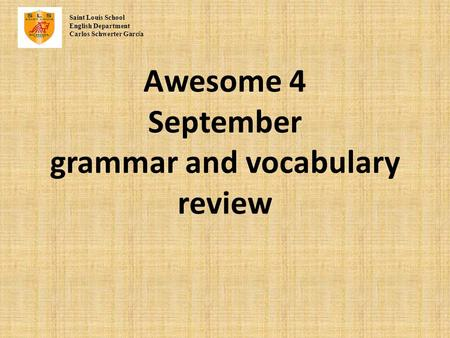 Awesome 4 September grammar and vocabulary review Saint Louis School English Department Carlos Schwerter Garc í a.