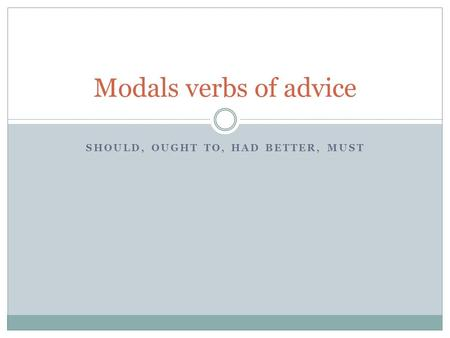 SHOULD, OUGHT TO, HAD BETTER, MUST Modals verbs of advice.