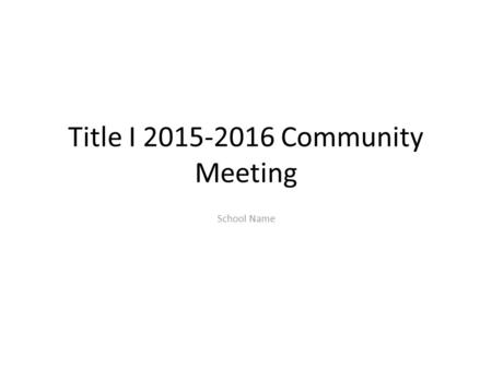 Title I 2015-2016 Community Meeting School Name. Why are we here? The Elementary and Secondary Education Act (ESEA) requires that each Title I school.