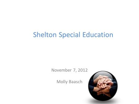 Shelton Special Education November 7, 2012 Molly Baasch.