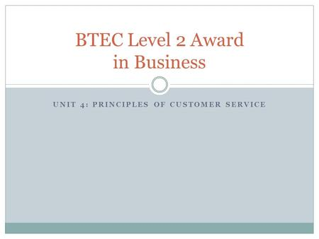 UNIT 4: PRINCIPLES OF CUSTOMER SERVICE BTEC Level 2 Award in Business.