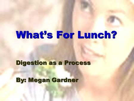 What's For Lunch? Digestion as a Process By: Megan Gardner.