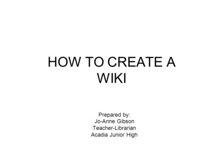 HOW TO CREATE A WIKI Prepared by: Jo-Anne Gibson Teacher-Librarian Acadia Junior High.