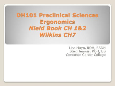 DH101 Preclinical Sciences Ergonomics Nield Book CH 1&2 Wilkins CH7 Lisa Mayo, RDH, BSDH Staci Janous, RDH, BS Concorde Career College.