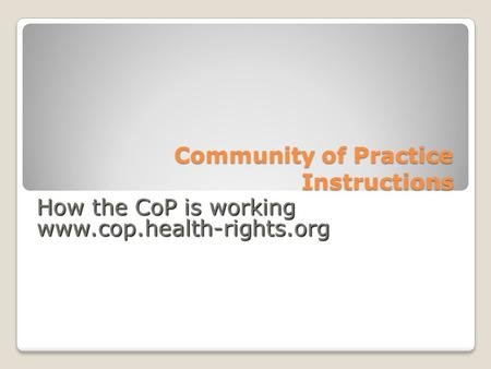 Community of Practice Instructions How the CoP is working www.cop.health-rights.org.