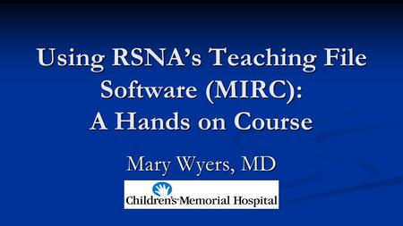 Using RSNA's Teaching File Software (MIRC): A Hands on Course Mary Wyers, MD.