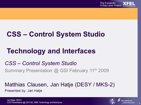 Jan Hatje, DESY CSS GSI Feb. 2009: Technology and Interfaces XFEL The European X-Ray Laser Project X-Ray Free-Electron Laser 1 CSS – Control.