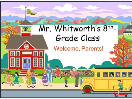 Mr. Whitworth's 8 th - Grade Class Welcome, Parents!