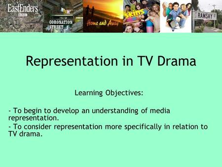 Representation in TV Drama Learning Objectives: - To begin to develop an understanding of media representation. - To consider representation more specifically.