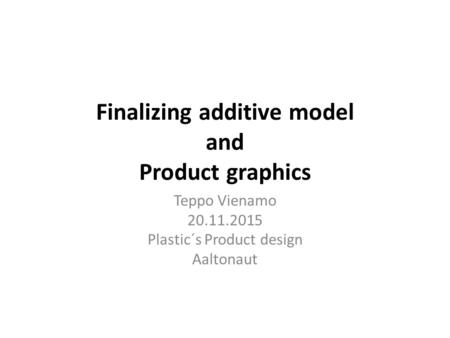Finalizing additive model and Product graphics Teppo Vienamo 20.11.2015 Plastic´s Product design Aaltonaut.