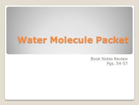 Water Molecule Packet Book Notes Review Pgs. 54-57.