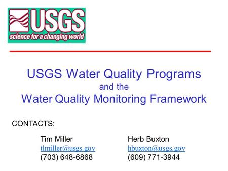 USGS Water Quality Programs and the Water Quality Monitoring Framework CONTACTS: Herb Buxton (609) 771-3944 Tim Miller