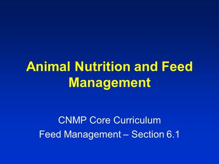 Animal Nutrition and Feed Management CNMP Core Curriculum Feed Management – Section 6.1.