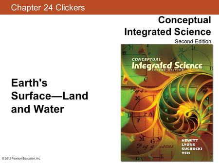Chapter 24 Clickers Conceptual Integrated Science Second Edition © 2013 Pearson Education, Inc. Earth's Surface—Land and Water.