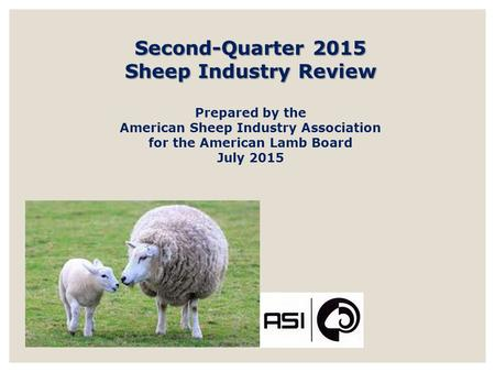 Second-Quarter 2015 Sheep Industry Review Prepared by the American Sheep Industry Association for the American Lamb Board July 2015.