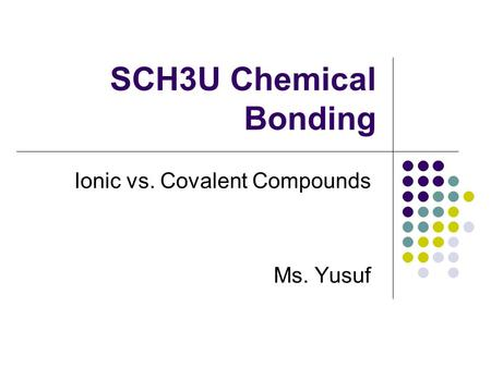 SCH3U Chemical Bonding Ionic vs. Covalent Compounds Ms. Yusuf.