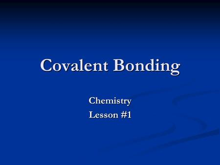 Covalent Bonding Chemistry Lesson #1. Sections 8.1, 8.2, 9.3, and *8.4* Sections 6.1 16.1, 6.5 and *16.3*
