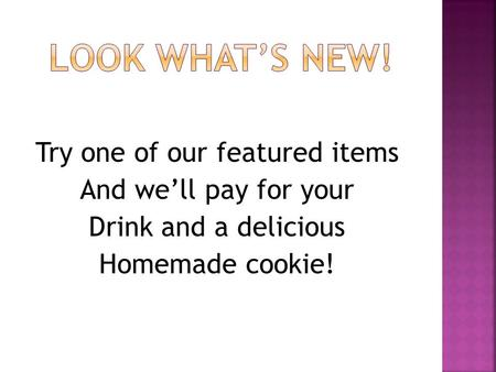 Try one of our featured items And we'll pay for your Drink and a delicious Homemade cookie!