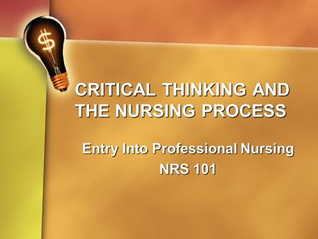CRITICAL THINKING AND THE NURSING PROCESS Entry Into Professional Nursing NRS 101.