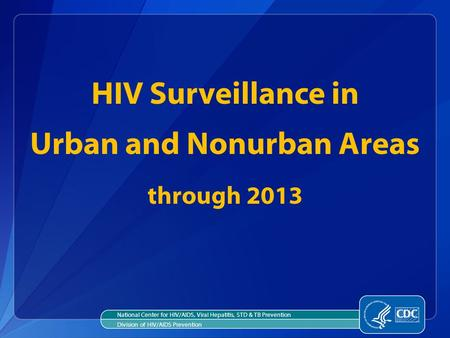 HIV Surveillance in Urban and Nonurban Areas through 2013 National Center for HIV/AIDS, Viral Hepatitis, STD & TB Prevention Division of HIV/AIDS Prevention.