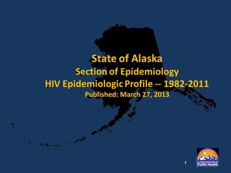 State of Alaska Section of Epidemiology HIV Epidemiologic Profile -- 1982-2011 Published: March 27, 2013 1.