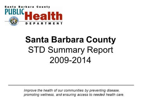 Santa Barbara County STD Summary Report 2009-2014 Improve the health of our communities by preventing disease, promoting wellness, and ensuring access.