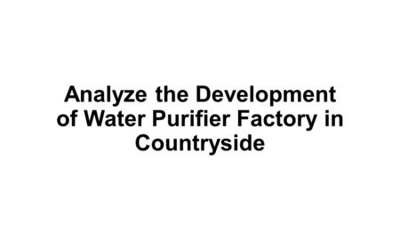 Analyze the Development of Water Purifier Factory in Countryside.