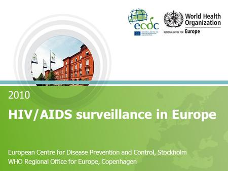2010 HIV/AIDS surveillance in Europe European Centre for Disease Prevention and Control, Stockholm WHO Regional Office for Europe, Copenhagen.