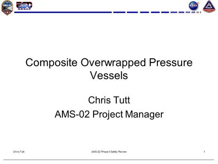 Chris TuttAMS-02 Phase II Safety Review1 Composite Overwrapped Pressure Vessels Chris Tutt AMS-02 Project Manager.