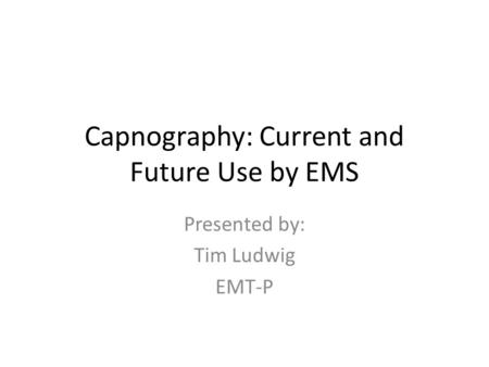 Capnography: Current and Future Use by EMS Presented by: Tim Ludwig EMT-P.