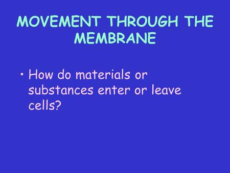 MOVEMENT THROUGH THE MEMBRANE How do materials or substances enter or leave cells?