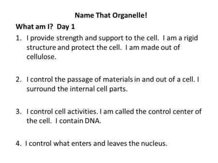 Name That Organelle! What am I? Day 1 1.I provide strength and support to the cell. I am a rigid structure and protect the cell. I am made out of cellulose.