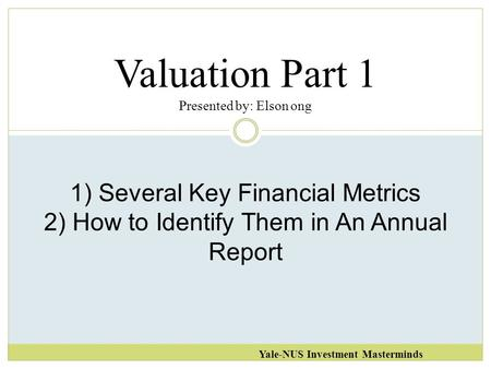 Valuation Part 1 Presented by: Elson ong Yale-NUS Investment Masterminds 1) Several Key Financial Metrics 2) How to Identify Them in An Annual Report.