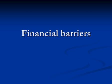 Financial barriers. Three types of barriers 1. High indebtedness of developing countries 2. Capital flight 3. Non-convertible currencies.