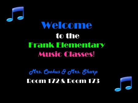 Welcome to the Frank Elementary Music Classes ! Mrs. Cookus & Mrs. Sharp Room 172 & Room 173.
