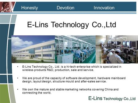 E-Lins Technology Co.,Ltd InnovationDevotion Honesty E-Lins Technology Co., Ltd. is a hi-tech enterprise which is specialized in wireless products R&D,