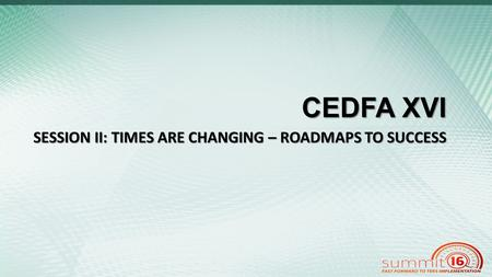 CEDFA XVI SESSION II: TIMES ARE CHANGING – ROADMAPS TO SUCCESS.