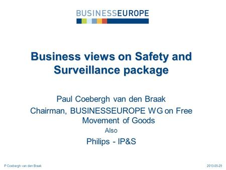 Paul Coebergh van den Braak Chairman, BUSINESSEUROPE WG on Free Movement of Goods Also Philips - IP&S Business views on Safety and Surveillance package.