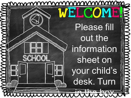 Please fill out the information sheet on your child's desk. Turn in the box by computers. *please mark which car rider/daycar e*