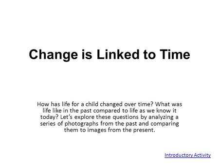 Change is Linked to Time How has life for a child changed over time? What was life like in the past compared to life as we know it today? Let's explore.