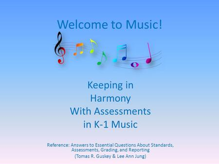 Welcome to Music! Keeping in Harmony With Assessments in K-1 Music Reference: Answers to Essential Questions About Standards, Assessments, Grading, and.