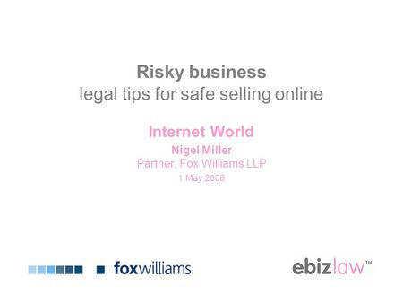 Risky business legal tips for safe selling online Internet World Nigel Miller Partner, Fox Williams LLP 1 May 2008.
