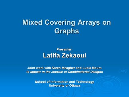 Mixed Covering Arrays on Graphs Presenter: Latifa Zekaoui Joint work with Karen Meagher and Lucia Moura to appear in the Journal of Combinatorial Designs.