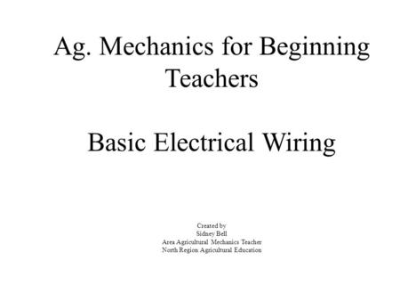 Ag. Mechanics for Beginning Teachers Basic Electrical Wiring Created by Sidney Bell Area Agricultural Mechanics Teacher North Region Agricultural Education.