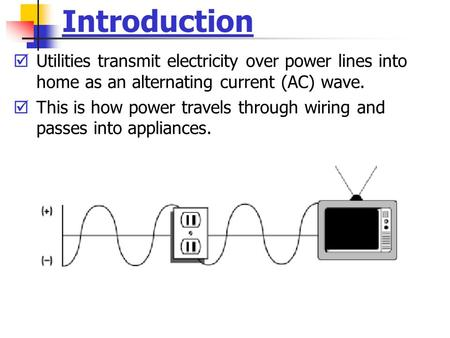 Introduction  Utilities transmit electricity over power lines into home as an alternating current (AC) wave.  This is how power travels through wiring.