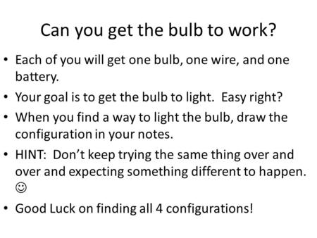 Can you get the bulb to work? Each of you will get one bulb, one wire, and one battery. Your goal is to get the bulb to light. Easy right? When you find.