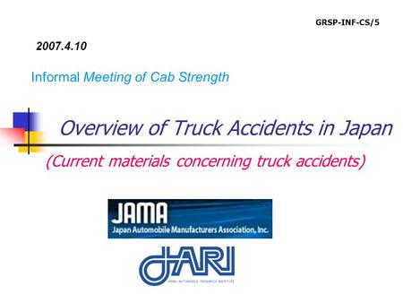 Overview of Truck Accidents in Japan Informal Meeting of Cab Strength 2007.4.10 (Current materials concerning truck accidents) GRSP-INF-CS/5.